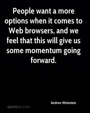 People want a more options when it comes to Web browsers, and we feel that this will give us some momentum going forward.