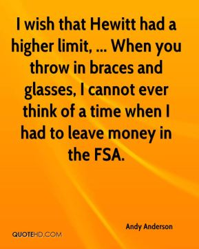 Andy Anderson - I wish that Hewitt had a higher limit, ... When you throw in braces and glasses, I cannot ever think of a time when I had to leave money in the FSA.