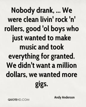 Andy Anderson - Nobody drank, ... We were clean livin' rock 'n' rollers, good 'ol boys who just wanted to make music and took everything for granted. We didn't want a million dollars, we wanted more gigs.