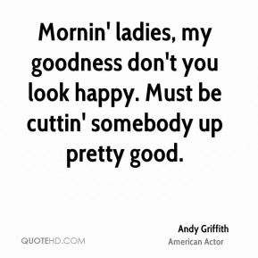 Andy Griffith - Mornin' ladies, my goodness don't you look happy. Must be cuttin' somebody up pretty good.