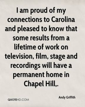 Andy Griffith - I am proud of my connections to Carolina and pleased to know that some results from a lifetime of work on television, film, stage and recordings will have a permanent home in Chapel Hill.