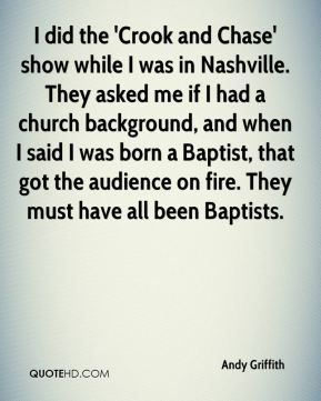 Andy Griffith - I did the 'Crook and Chase' show while I was in Nashville. They asked me if I had a church background, and when I said I was born a Baptist, that got the audience on fire. They must have all been Baptists.