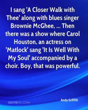 Andy Griffith - I sang 'A Closer Walk with Thee' along with blues singer Brownie McGhee, ... Then there was a show where Carol Houston, an actress on 'Matlock' sang 'It Is Well With My Soul' accompanied by a choir. Boy, that was powerful.