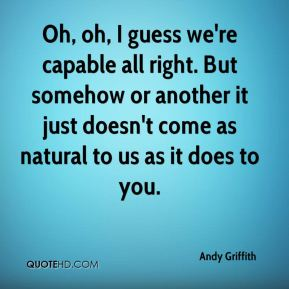 Andy Griffith - Oh, oh, I guess we're capable all right. But somehow or another it just doesn't come as natural to us as it does to you.