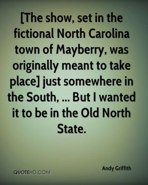 Andy Griffith - [The show, set in the fictional North Carolina town of Mayberry, was originally meant to take place] just somewhere in the South, ... But I wanted it to be in the Old North State.