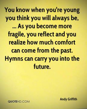 Andy Griffith - You know when you're young you think you will always be, ... As you become more fragile, you reflect and you realize how much comfort can come from the past. Hymns can carry you into the future.