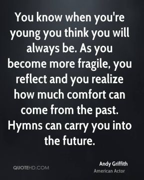 You know when you're young you think you will always be. As you become more fragile, you reflect and you realize how much comfort can come from the past. Hymns can carry you into the future.