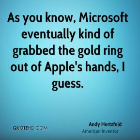 As you know, Microsoft eventually kind of grabbed the gold ring out of Apple's hands, I guess.
