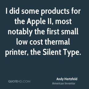 Andy Hertzfeld - I did some products for the Apple II, most notably the first small low cost thermal printer, the Silent Type.