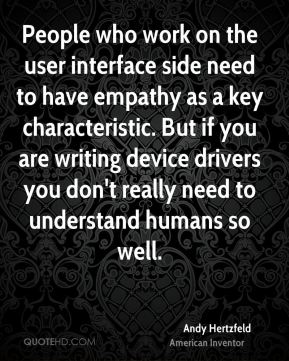 People who work on the user interface side need to have empathy as a key characteristic. But if you are writing device drivers you don't really need to understand humans so well.