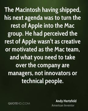 The Macintosh having shipped, his next agenda was to turn the rest of Apple into the Mac group. He had perceived the rest of Apple wasn't as creative or motivated as the Mac team, and what you need to take over the company are managers, not innovators or technical people.