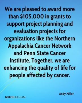 Andy Miller - We are pleased to award more than $105,000 in grants to support project planning and evaluation projects for organizations like the Northern Appalachia Cancer Network and Penn State Cancer Institute. Together, we are enhancing the quality of life for people affected by cancer.