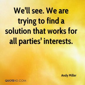 Andy Miller - We'll see. We are trying to find a solution that works for all parties' interests.