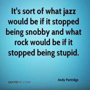 It's sort of what jazz would be if it stopped being snobby and what rock would be if it stopped being stupid.