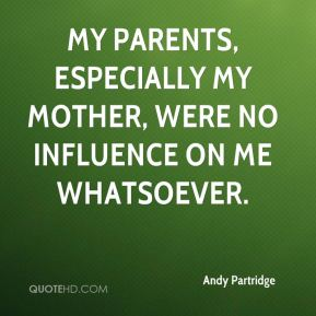 My parents, especially my mother, were no influence on me whatsoever.
