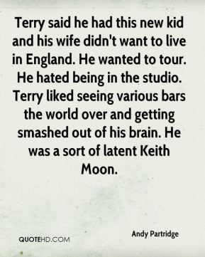 Terry said he had this new kid and his wife didn't want to live in England. He wanted to tour. He hated being in the studio. Terry liked seeing various bars the world over and getting smashed out of his brain. He was a sort of latent Keith Moon.