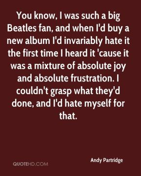 Andy Partridge - You know, I was such a big Beatles fan, and when I'd buy a new album I'd invariably hate it the first time I heard it 'cause it was a mixture of absolute joy and absolute frustration. I couldn't grasp what they'd done, and I'd hate myself for that.