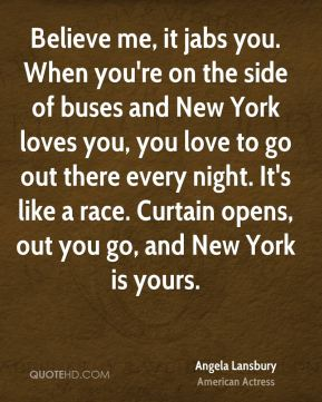 Believe me, it jabs you. When you're on the side of buses and New York loves you, you love to go out there every night. It's like a race. Curtain opens, out you go, and New York is yours.