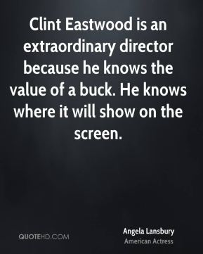 Clint Eastwood is an extraordinary director because he knows the value of a buck. He knows where it will show on the screen.