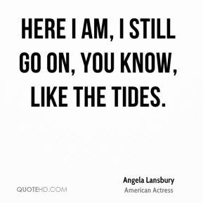 Angela Lansbury - Here I am, I still go on, you know, like the tides.