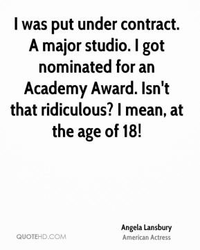 I was put under contract. A major studio. I got nominated for an Academy Award. Isn't that ridiculous? I mean, at the age of 18!