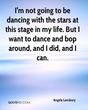 Angela Lansbury - I'm not going to be dancing with the stars at this stage in my life. But I want to dance and bop around, and I did, and I can.