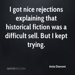 I got nice rejections explaining that historical fiction was a difficult sell. But I kept trying.