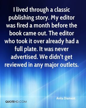 Anita Diament - I lived through a classic publishing story. My editor was fired a month before the book came out. The editor who took it over already had a full plate. It was never advertised. We didn't get reviewed in any major outlets.
