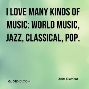 I love many kinds of music: world music, jazz, classical, pop.
