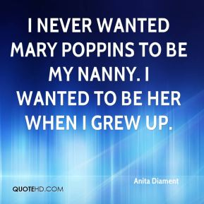 I never wanted Mary Poppins to be my nanny. I wanted to be her when I grew up.