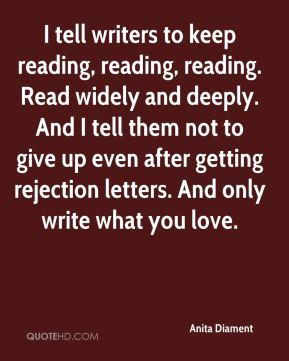Anita Diament - I tell writers to keep reading, reading, reading. Read widely and deeply. And I tell them not to give up even after getting rejection letters. And only write what you love.