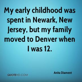 Anita Diament - My early childhood was spent in Newark, New Jersey, but my family moved to Denver when I was 12.