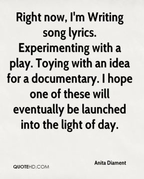 Anita Diament - Right now, I'm Writing song lyrics. Experimenting with a play. Toying with an idea for a documentary. I hope one of these will eventually be launched into the light of day.