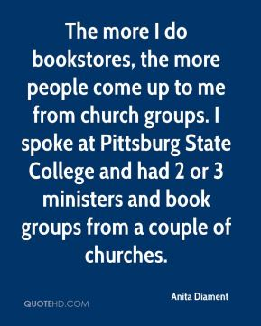 The more I do bookstores, the more people come up to me from church groups. I spoke at Pittsburg State College and had 2 or 3 ministers and book groups from a couple of churches.