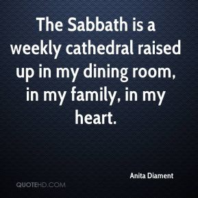 Anita Diament - The Sabbath is a weekly cathedral raised up in my dining room, in my family, in my heart.