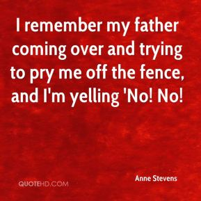 I remember my father coming over and trying to pry me off the fence, and I'm yelling 'No! No!