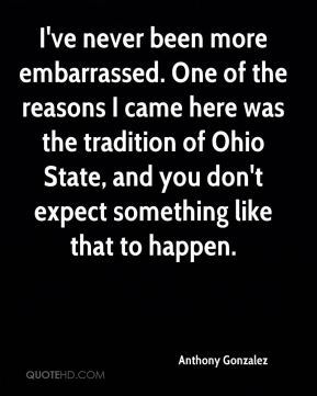 Anthony Gonzalez - I've never been more embarrassed. One of the reasons I came here was the tradition of Ohio State, and you don't expect something like that to happen.