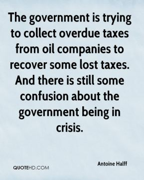 The government is trying to collect overdue taxes from oil companies to recover some lost taxes. And there is still some confusion about the government being in crisis.