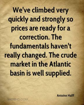 We've climbed very quickly and strongly so prices are ready for a correction. The fundamentals haven't really changed. The crude market in the Atlantic basin is well supplied.