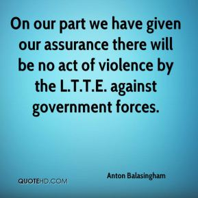 On our part we have given our assurance there will be no act of violence by the L.T.T.E. against government forces.