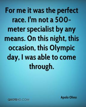 Apolo Ohno - For me it was the perfect race. I'm not a 500-meter specialist by any means. On this night, this occasion, this Olympic day, I was able to come through.