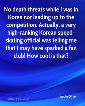 Apolo Ohno - No death threats while I was in Korea nor leading up to the competition. Actually, a very high-ranking Korean speed-skating official was telling me that I may have sparked a fan club! How cool is that?
