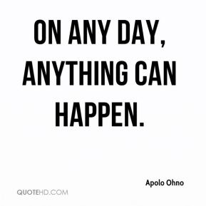 Apolo Ohno - On any day, anything can happen.
