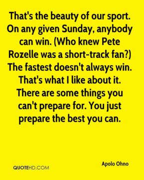 Apolo Ohno - That's the beauty of our sport. On any given Sunday, anybody can win. (Who knew Pete Rozelle was a short-track fan?) The fastest doesn't always win. That's what I like about it. There are some things you can't prepare for. You just prepare the best you can.