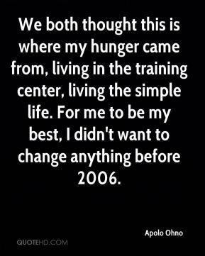 Apolo Ohno - We both thought this is where my hunger came from, living in the training center, living the simple life. For me to be my best, I didn't want to change anything before 2006.