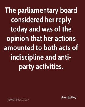 The parliamentary board considered her reply today and was of the opinion that her actions amounted to both acts of indiscipline and anti-party activities.