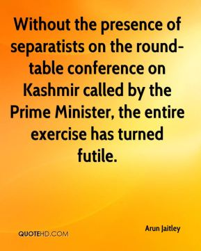 Arun Jaitley - Without the presence of separatists on the round-table conference on Kashmir called by the Prime Minister, the entire exercise has turned futile.
