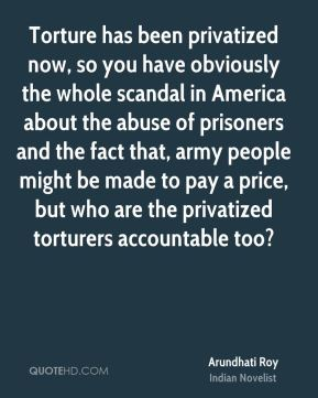 Torture has been privatized now, so you have obviously the whole scandal in America about the abuse of prisoners and the fact that, army people might be made to pay a price, but who are the privatized torturers accountable too?