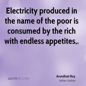 Arundhati Roy - Electricity produced in the name of the poor is consumed by the rich with endless appetites.