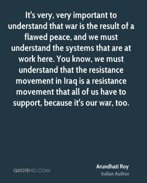 It's very, very important to understand that war is the result of a flawed peace, and we must understand the systems that are at work here. You know, we must understand that the resistance movement in Iraq is a resistance movement that all of us have to support, because it's our war, too.
